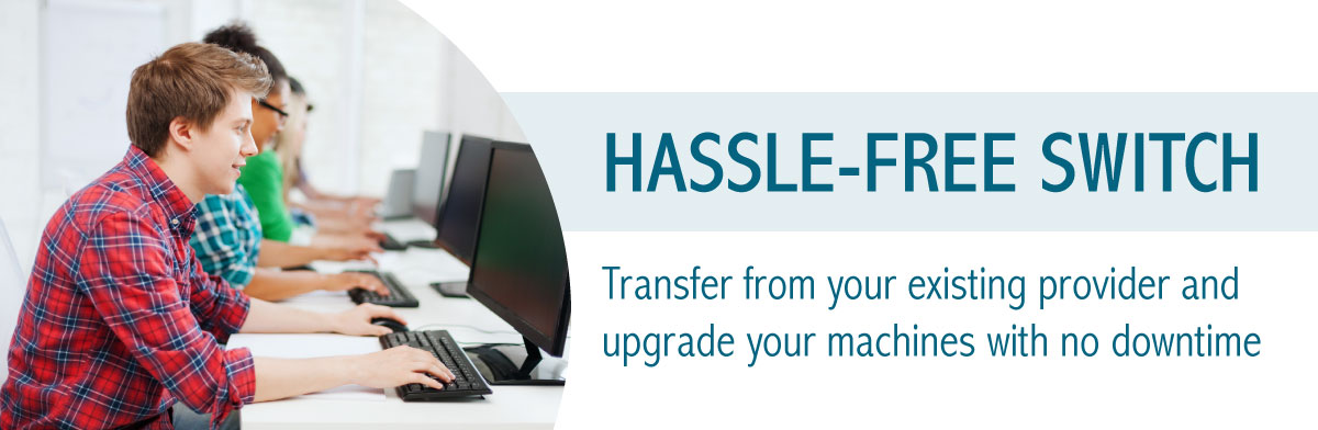 Hassle-free Switch Transfer from your existing provider and upgrade your machines with no downtime